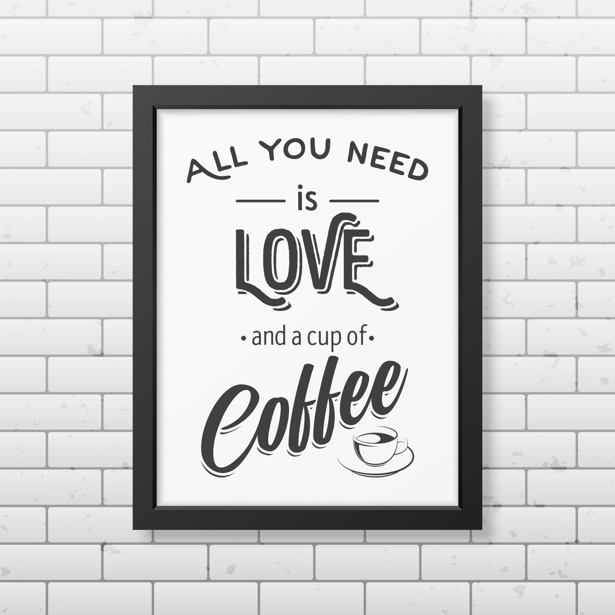All you need is love and a cup of coffee - Quote typographical Background in realistic square black frame on the brick wall background.
