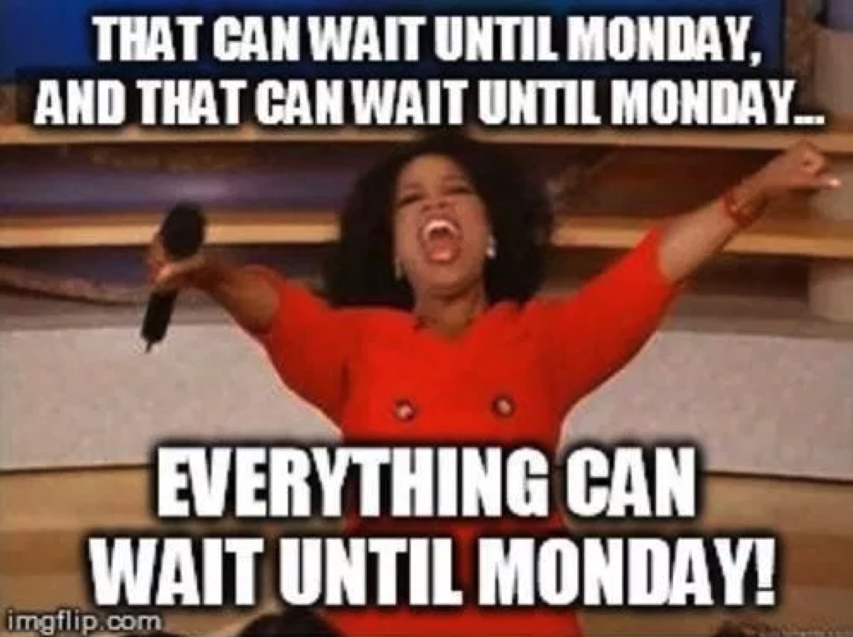 everything can wait till monday friday meme