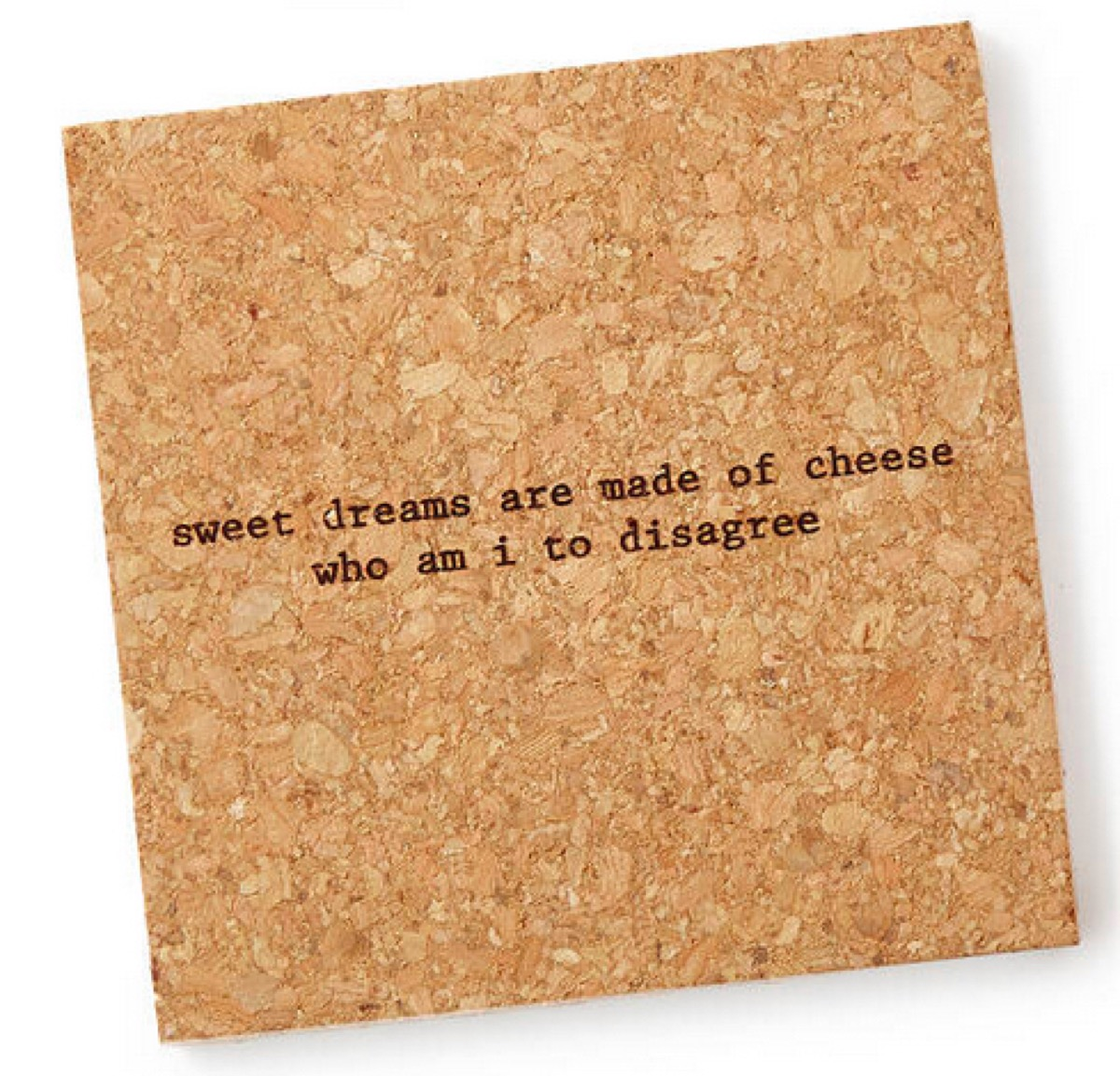 """square cork coaster with """"sweet dreams are made of cheese who am i to disagree"""" on it"""