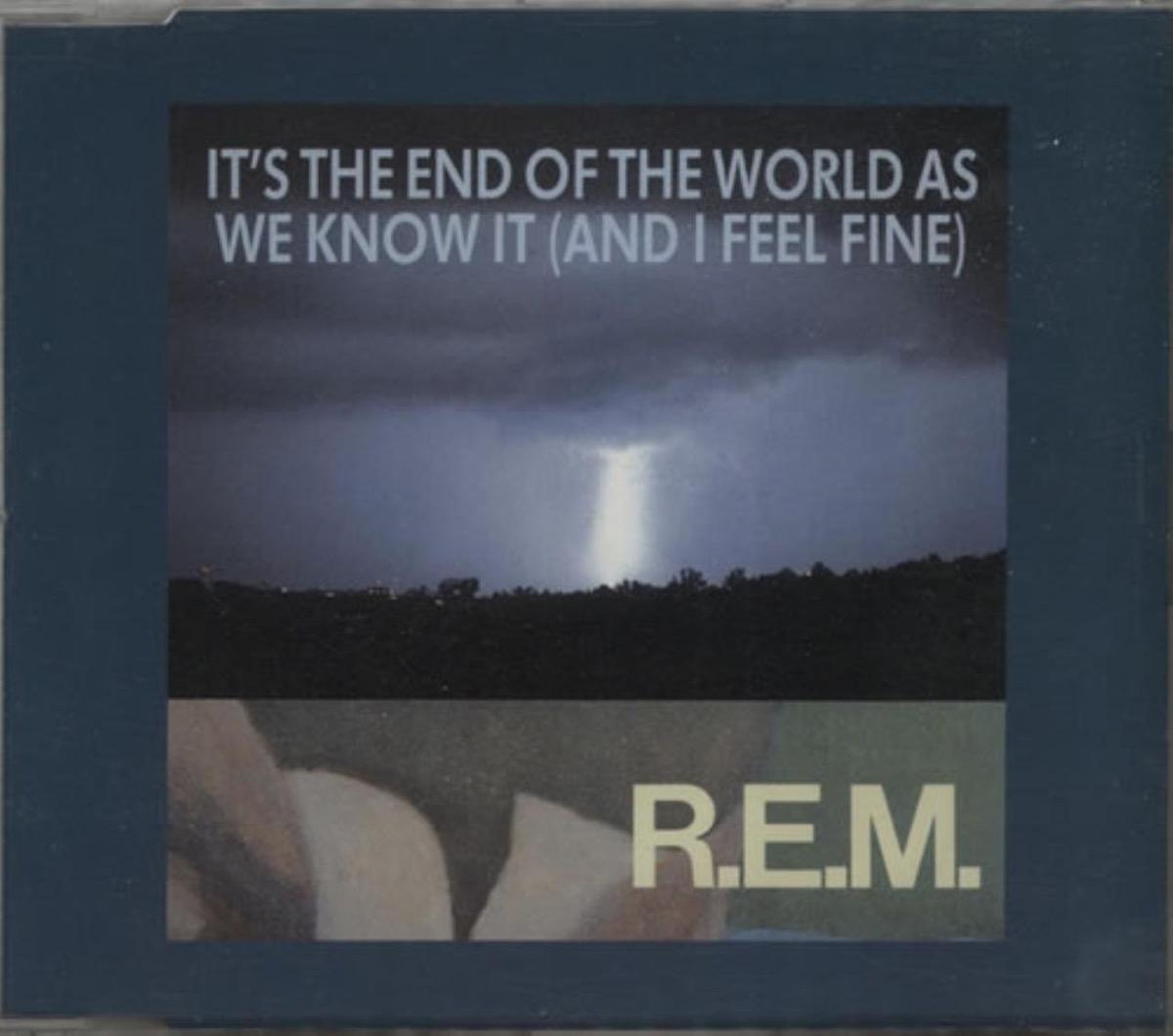 It's the End of the World as We Know It (And I Feel Fine) by R.E.M.