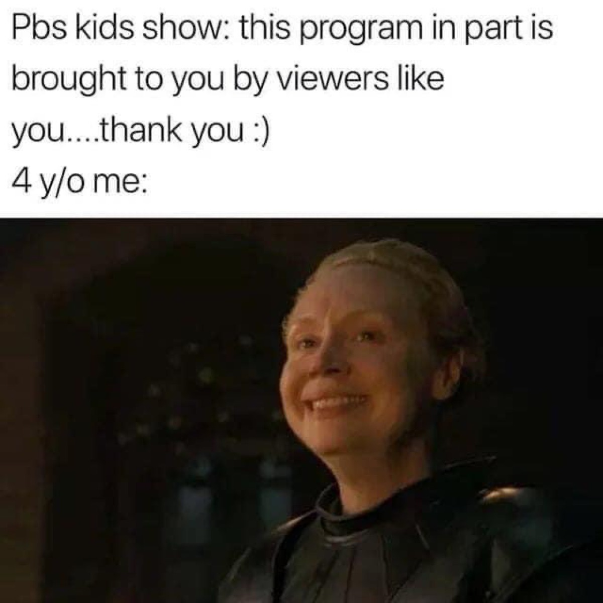 """""""PBS kids show: this program in part is brought to you by viewers like you...thank you."""" """"4 year old me:"""" with screenshot of Brienne smiling in Game of Thrones"""