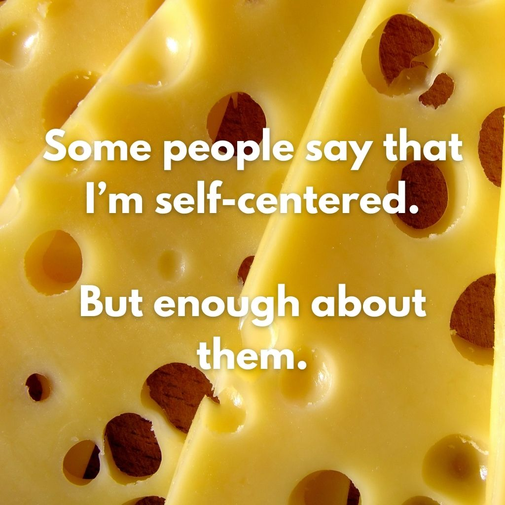 """Close up of Swiss cheese with the caption """"Some people say that I'm self-centered. But enough about them."""""""