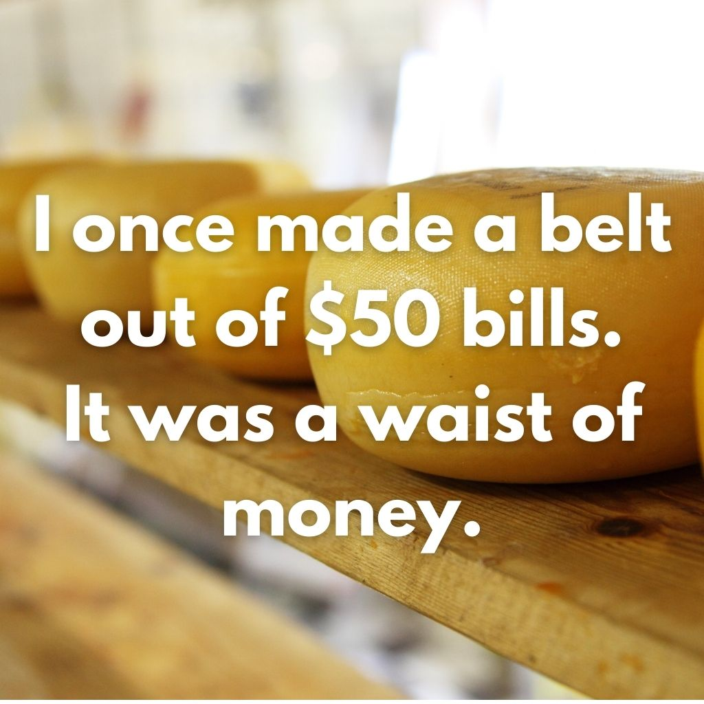 """Close up of wheels of cheese with the caption """"I once made a belt out of $50 bills. It was a waist of money."""""""