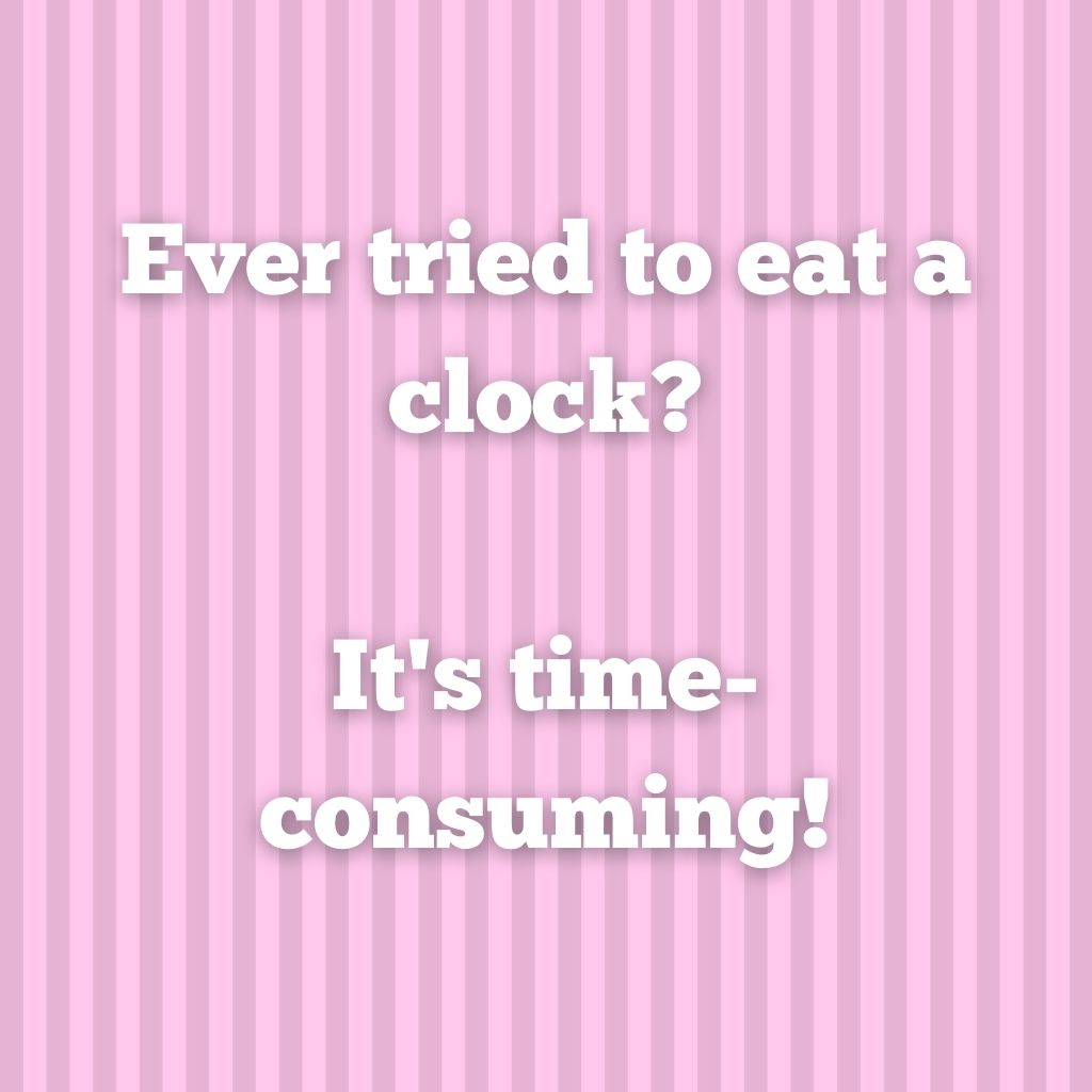 """""""Ever tried to eat a clock? It's time-consuming!"""""""