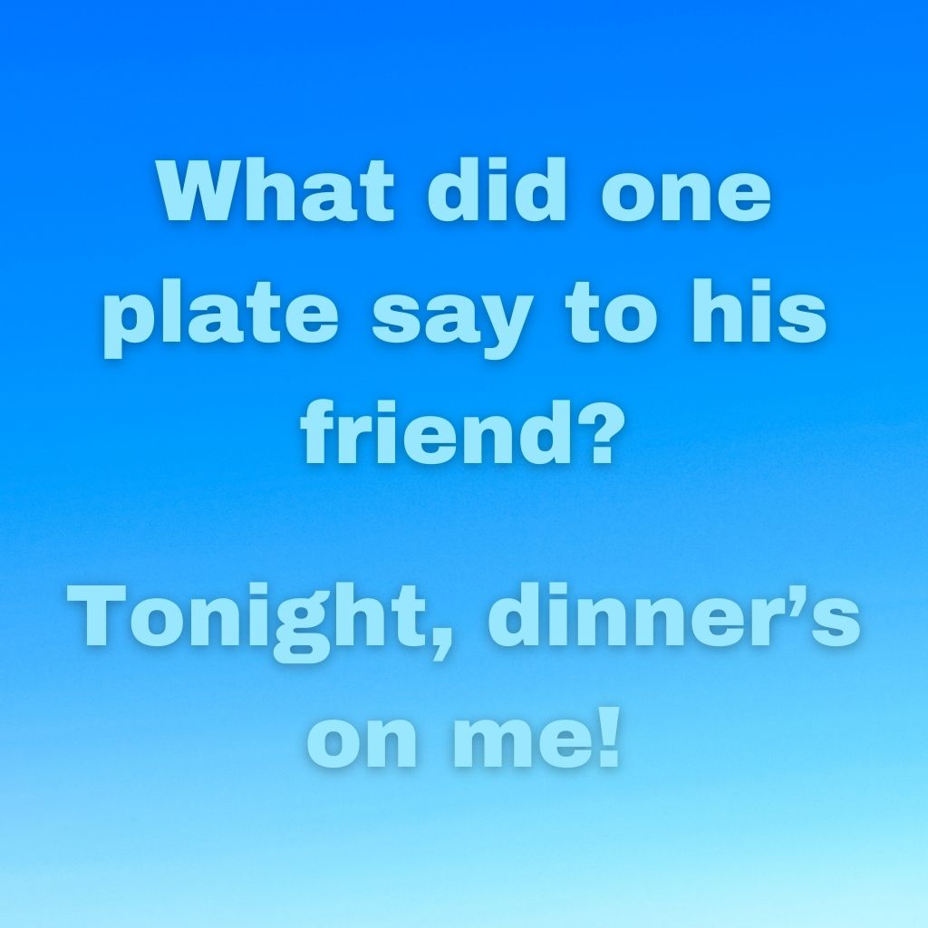 """""""What did one plate say to his friend? Tonight, dinner's on me!"""""""
