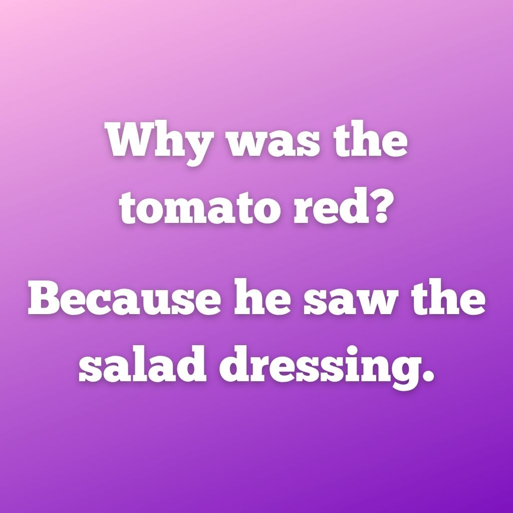"""""""Why was the tomato red? Because he saw the salad dressing."""""""