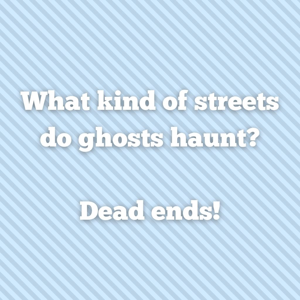 """""""What kind of streets do ghosts haunt? Dead ends!"""""""