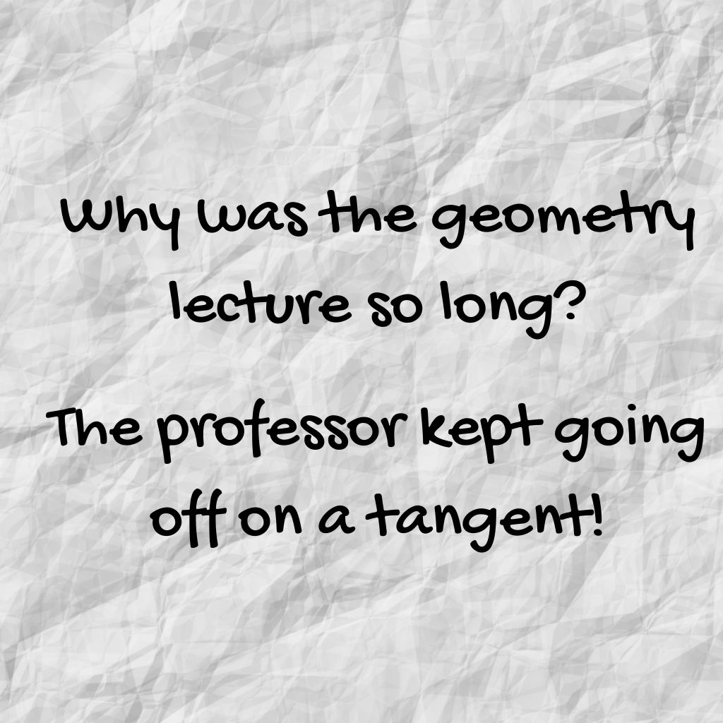 """""""Why was the geometry lecture so long? The professor kept going off on a tangent!"""""""